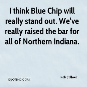 I think Blue Chip will really stand out. We've really raised the bar for all of Northern Indiana.