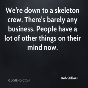 We're down to a skeleton crew. There's barely any business. People have a lot of other things on their mind now.