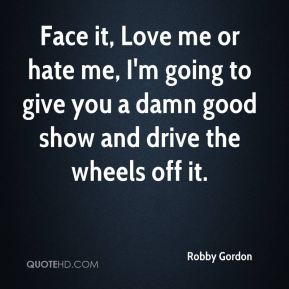Face it, Love me or hate me, I'm going to give you a damn good show and drive the wheels off it.