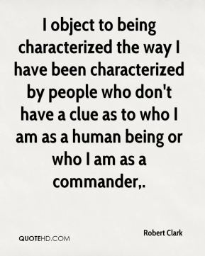 Robert Clark  - I object to being characterized the way I have been characterized by people who don't have a clue as to who I am as a human being or who I am as a commander.