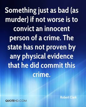 Robert Clark  - Something just as bad (as murder) if not worse is to convict an innocent person of a crime. The state has not proven by any physical evidence that he did commit this crime.