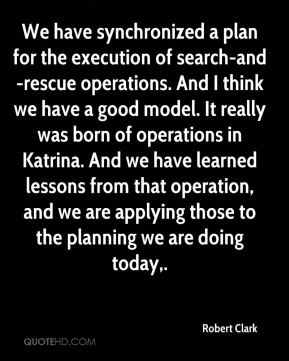 We have synchronized a plan for the execution of search-and-rescue operations. And I think we have a good model. It really was born of operations in Katrina. And we have learned lessons from that operation, and we are applying those to the planning we are doing today.