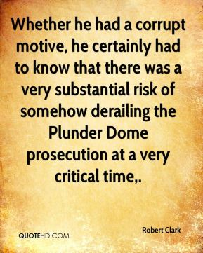 Whether he had a corrupt motive, he certainly had to know that there was a very substantial risk of somehow derailing the Plunder Dome prosecution at a very critical time.