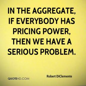 In the aggregate, if everybody has pricing power, then we have a serious problem.