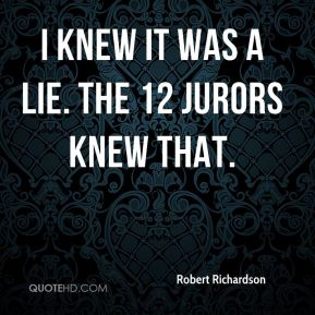 I knew it was a lie. The 12 jurors knew that.