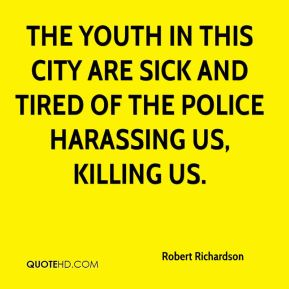 The youth in this city are sick and tired of the police harassing us, killing us.
