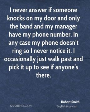 Robert Smith - I never answer if someone knocks on my door and only the band and my manager have my phone number. In any case my phone doesn't ring so I never notice it. I occasionally just walk past and pick it up to see if anyone's there.