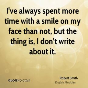 I've always spent more time with a smile on my face than not, but the thing is, I don't write about it.