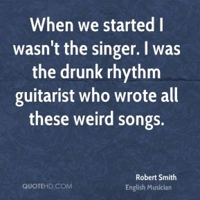 When we started I wasn't the singer. I was the drunk rhythm guitarist who wrote all these weird songs.