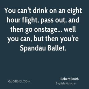 You can't drink on an eight hour flight, pass out, and then go onstage... well you can, but then you're Spandau Ballet.