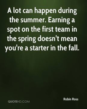 Robin Ross  - A lot can happen during the summer. Earning a spot on the first team in the spring doesn't mean you're a starter in the fall.