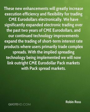Robin Ross  - These new enhancements will greatly increase execution efficiency and flexibility for trading CME Eurodollars electronically. We have significantly expanded electronic trading over the past two years of CME Eurodollars, and our continued technology improvements expand the trading of short-term interest rate products where users primarily trade complex spreads. With the implied spreading technology being implemented we will now link outright CME Eurodollar Pack markets with Pack spread markets.