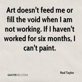 Art doesn't feed me or fill the void when I am not working. If I haven't worked for six months, I can't paint.