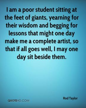 I am a poor student sitting at the feet of giants, yearning for their wisdom and begging for lessons that might one day make me a complete artist, so that if all goes well, I may one day sit beside them.