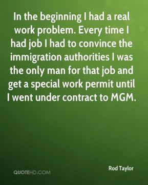 In the beginning I had a real work problem. Every time I had job I had to convince the immigration authorities I was the only man for that job and get a special work permit until I went under contract to MGM.