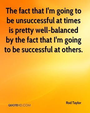 The fact that I'm going to be unsuccessful at times is pretty well-balanced by the fact that I'm going to be successful at others.