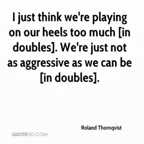 Roland Thornqvist  - I just think we're playing on our heels too much [in doubles]. We're just not as aggressive as we can be [in doubles].