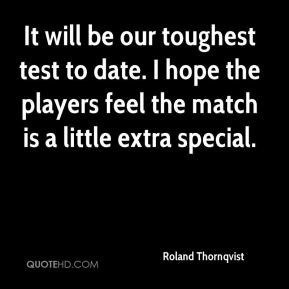 It will be our toughest test to date. I hope the players feel the match is a little extra special.