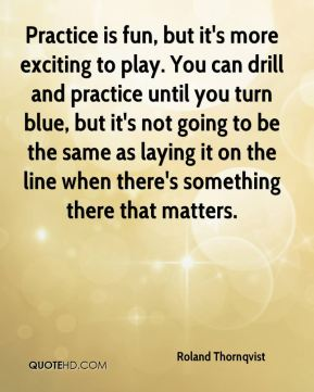 Roland Thornqvist  - Practice is fun, but it's more exciting to play. You can drill and practice until you turn blue, but it's not going to be the same as laying it on the line when there's something there that matters.