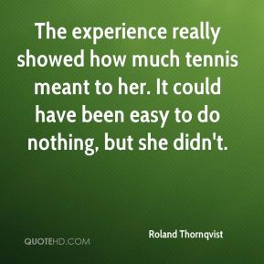Roland Thornqvist  - The experience really showed how much tennis meant to her. It could have been easy to do nothing, but she didn't.