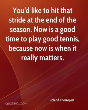 Roland Thornqvist  - You'd like to hit that stride at the end of the season. Now is a good time to play good tennis, because now is when it really matters.