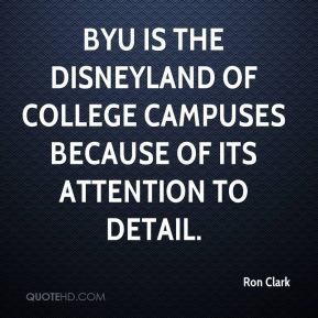 Ron Clark  - BYU is the Disneyland of college campuses because of its attention to detail.