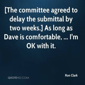 Ron Clark  - [The committee agreed to delay the submittal by two weeks.] As long as Dave is comfortable, ... I'm OK with it.