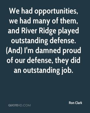 Ron Clark  - We had opportunities, we had many of them, and River Ridge played outstanding defense. (And) I'm damned proud of our defense, they did an outstanding job.
