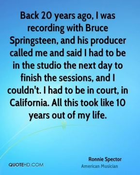 Ronnie Spector - Back 20 years ago, I was recording with Bruce Springsteen, and his producer called me and said I had to be in the studio the next day to finish the sessions, and I couldn't. I had to be in court, in California. All this took like 10 years out of my life.