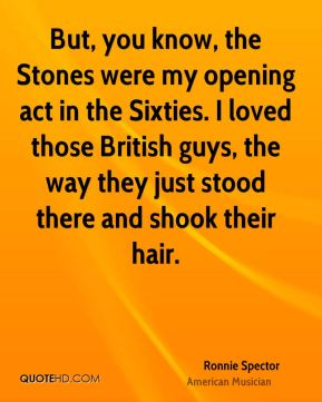 But, you know, the Stones were my opening act in the Sixties. I loved those British guys, the way they just stood there and shook their hair.