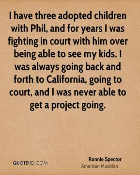 I have three adopted children with Phil, and for years I was fighting in court with him over being able to see my kids. I was always going back and forth to California, going to court, and I was never able to get a project going.