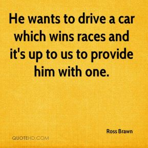 Ross Brawn  - He wants to drive a car which wins races and it's up to us to provide him with one.