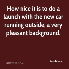 Ross Brawn  - How nice it is to do a launch with the new car running outside, a very pleasant background.