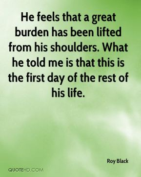 He feels that a great burden has been lifted from his shoulders. What he told me is that this is the first day of the rest of his life.