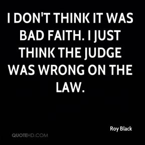 I don't think it was bad faith. I just think the judge was wrong on the law.