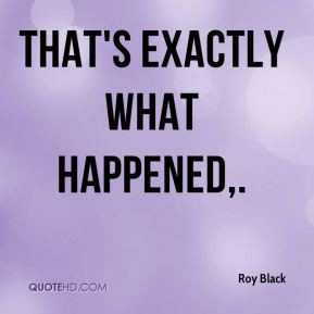 Roy Black  - That's exactly what happened.