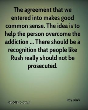 The agreement that we entered into makes good common sense. The idea is to help the person overcome the addiction ... There should be a recognition that people like Rush really should not be prosecuted.