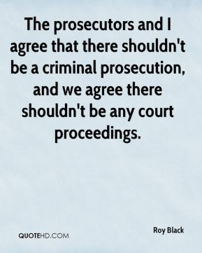 The prosecutors and I agree that there shouldn't be a criminal prosecution, and we agree there shouldn't be any court proceedings.