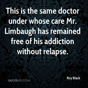 This is the same doctor under whose care Mr. Limbaugh has remained free of his addiction without relapse.