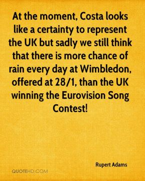 Rupert Adams  - At the moment, Costa looks like a certainty to represent the UK but sadly we still think that there is more chance of rain every day at Wimbledon, offered at 28/1, than the UK winning the Eurovision Song Contest!