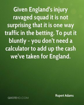 Rupert Adams  - Given England's injury ravaged squad it is not surprising that it is one way traffic in the betting. To put it bluntly - you don't need a calculator to add up the cash we've taken for England.