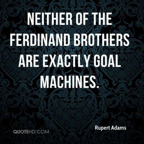 Rupert Adams  - Neither of the Ferdinand brothers are exactly goal machines.