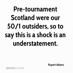 Rupert Adams  - Pre-tournament Scotland were our 50/1 outsiders, so to say this is a shock is an understatement.