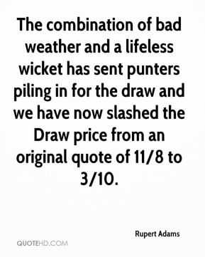 Rupert Adams  - The combination of bad weather and a lifeless wicket has sent punters piling in for the draw and we have now slashed the Draw price from an original quote of 11/8 to 3/10.