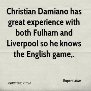 Rupert Lowe  - Christian Damiano has great experience with both Fulham and Liverpool so he knows the English game.
