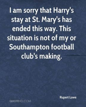 I am sorry that Harry's stay at St. Mary's has ended this way. This situation is not of my or Southampton football club's making.