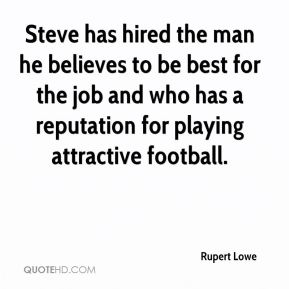 Rupert Lowe  - Steve has hired the man he believes to be best for the job and who has a reputation for playing attractive football.
