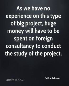 Saifur Rahman  - As we have no experience on this type of big project, huge money will have to be spent on foreign consultancy to conduct the study of the project.