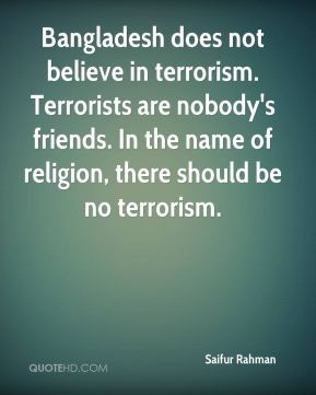 Saifur Rahman  - Bangladesh does not believe in terrorism. Terrorists are nobody's friends. In the name of religion, there should be no terrorism.