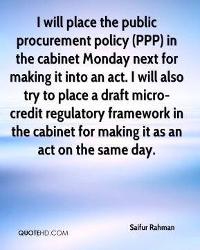 Saifur Rahman  - I will place the public procurement policy (PPP) in the cabinet Monday next for making it into an act. I will also try to place a draft micro-credit regulatory framework in the cabinet for making it as an act on the same day.